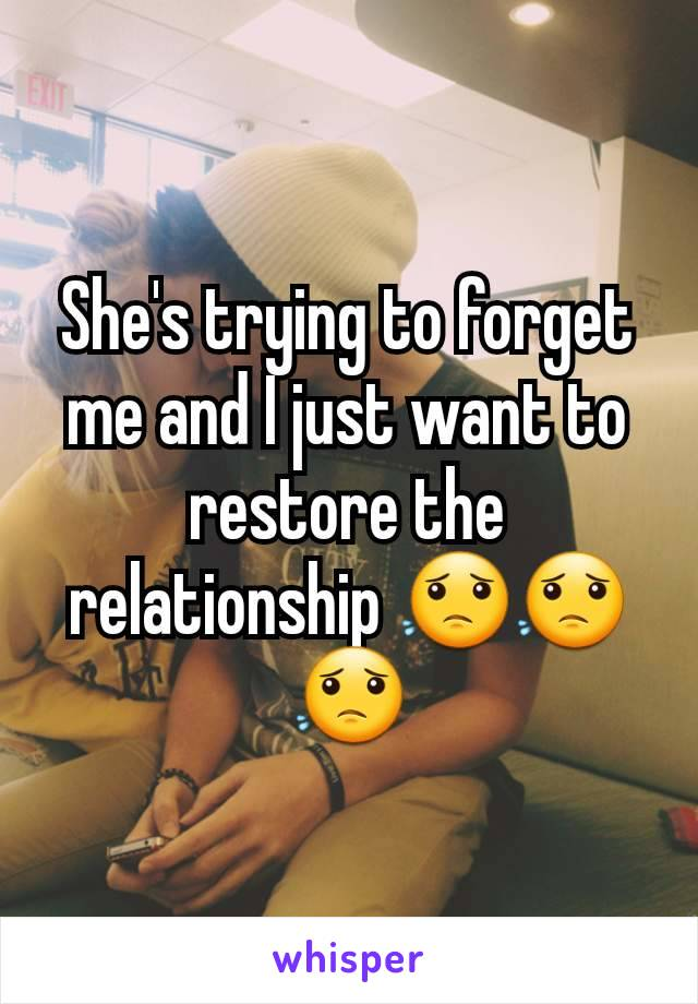 She's trying to forget me and I just want to restore the relationship 😟😟😟