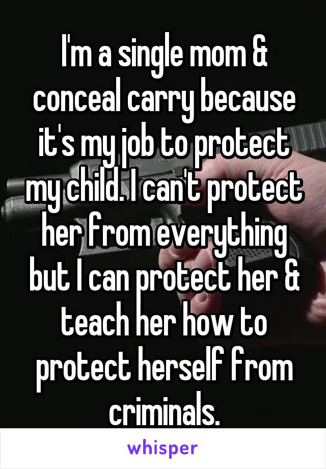 I'm a single mom & conceal carry because it's my job to protect my child. I can't protect her from everything but I can protect her & teach her how to protect herself from criminals.