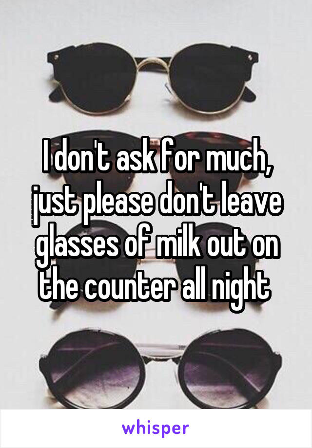 I don't ask for much, just please don't leave glasses of milk out on the counter all night