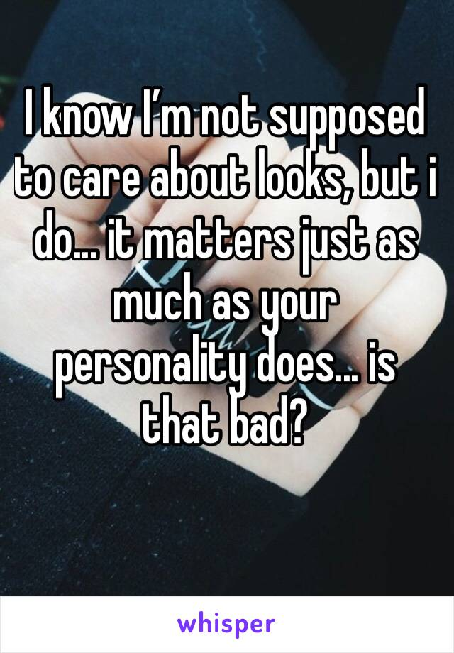 I know I'm not supposed to care about looks, but i do... it matters just as much as your personality does... is that bad?