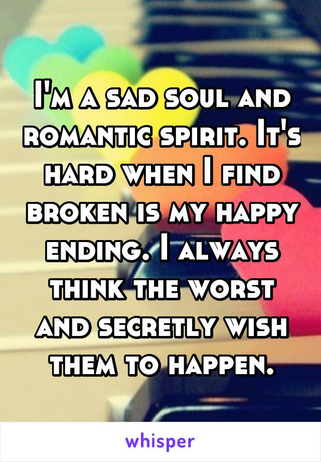 I'm a sad soul and romantic spirit. It's hard when I find broken is my happy ending. I always think the worst and secretly wish them to happen.