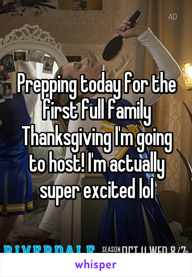 Prepping today for the first full family Thanksgiving I'm going to host! I'm actually super excited lol