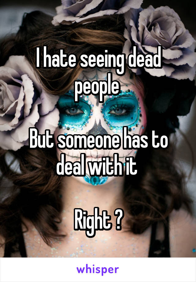 I hate seeing dead people   But someone has to deal with it    Right ?