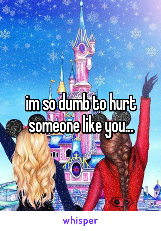 im so dumb to hurt someone like you...