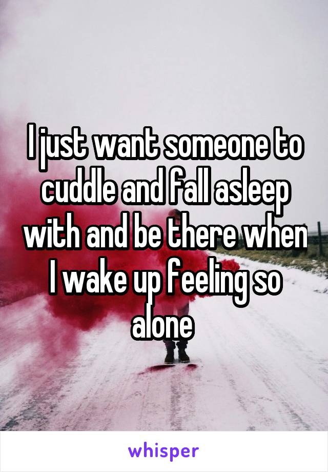 I just want someone to cuddle and fall asleep with and be there when I wake up feeling so alone
