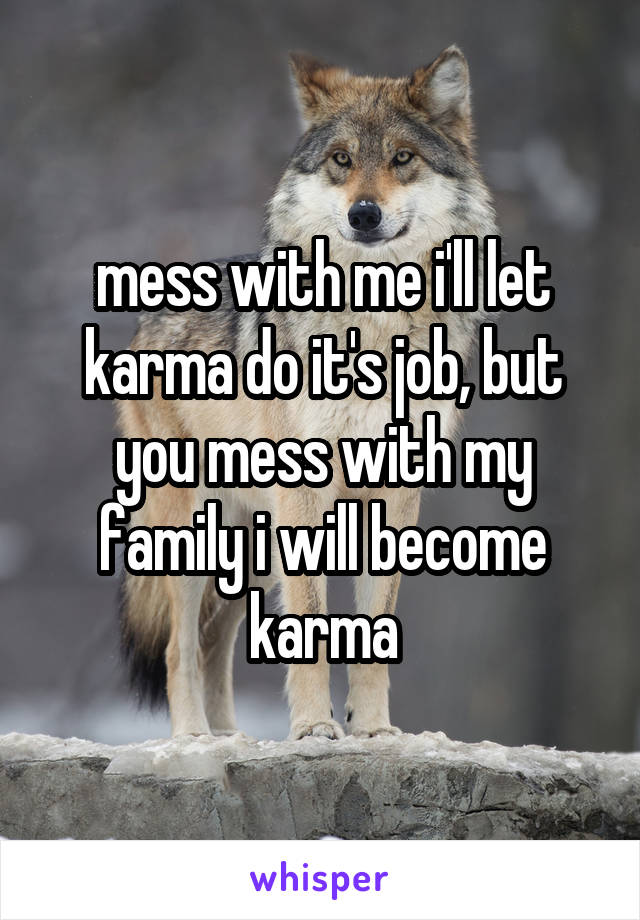 mess with me i'll let karma do it's job, but you mess with my family i will become karma