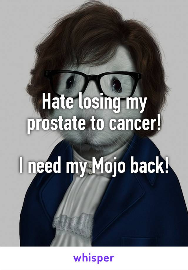Hate losing my prostate to cancer!  I need my Mojo back!
