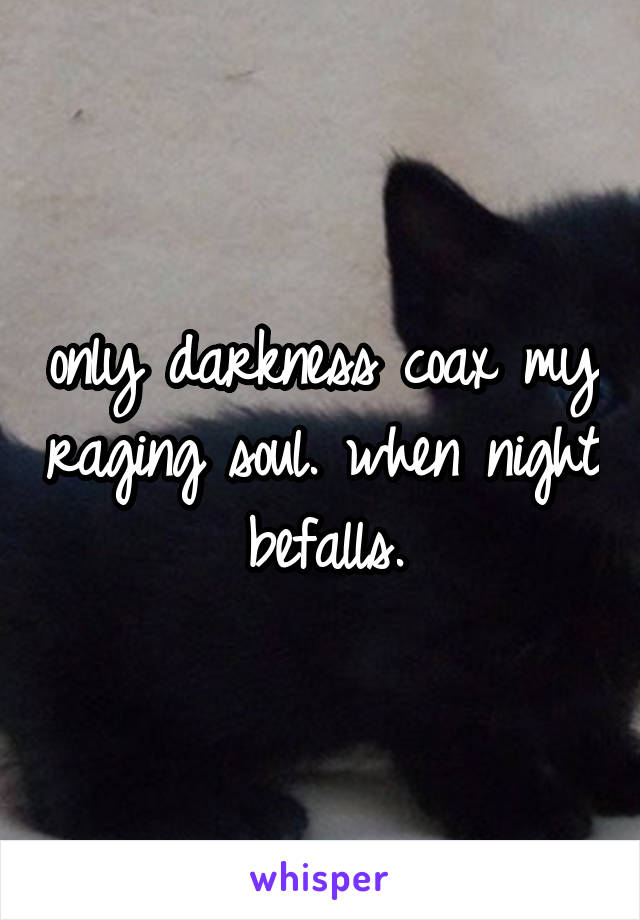 only darkness coax my raging soul. when night befalls.