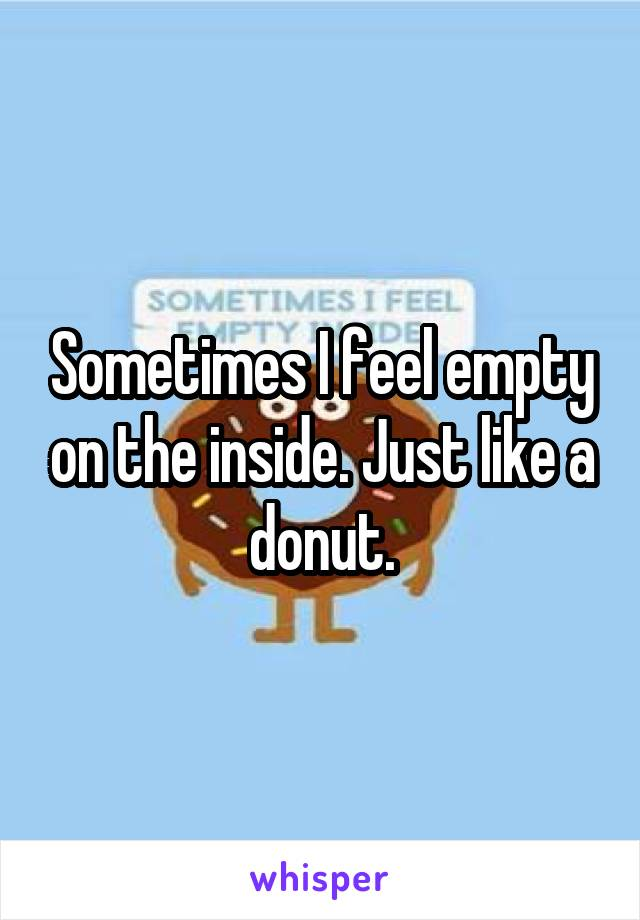 Sometimes I feel empty on the inside. Just like a donut.