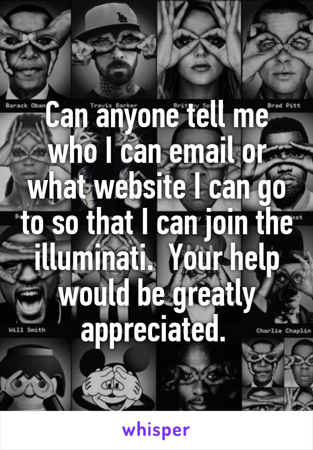 Can anyone tell me who I can email or what website I can go to so that I can join the illuminati.  Your help would be greatly appreciated.
