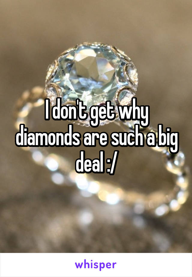 I don't get why diamonds are such a big deal :/