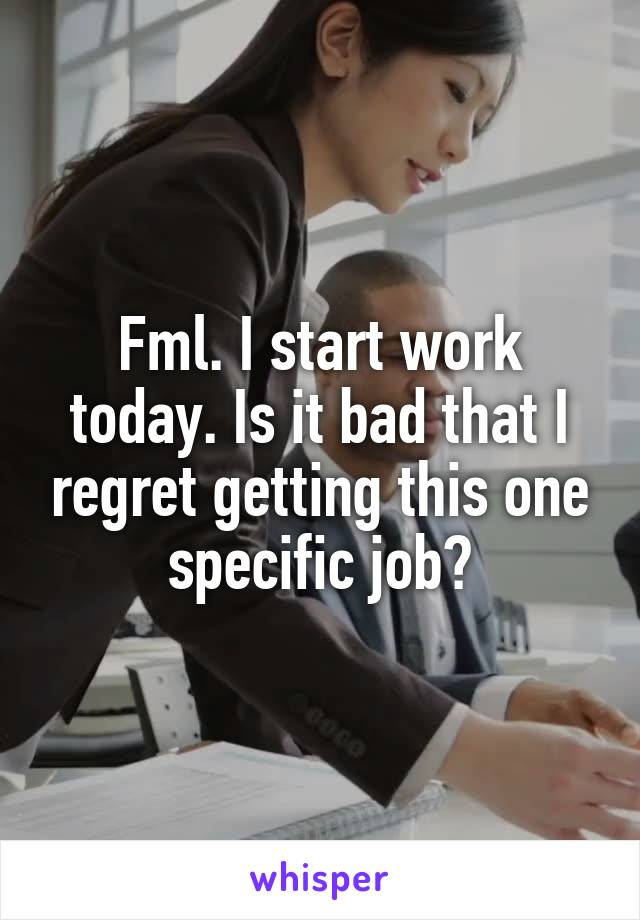 Fml. I start work today. Is it bad that I regret getting this one specific job?