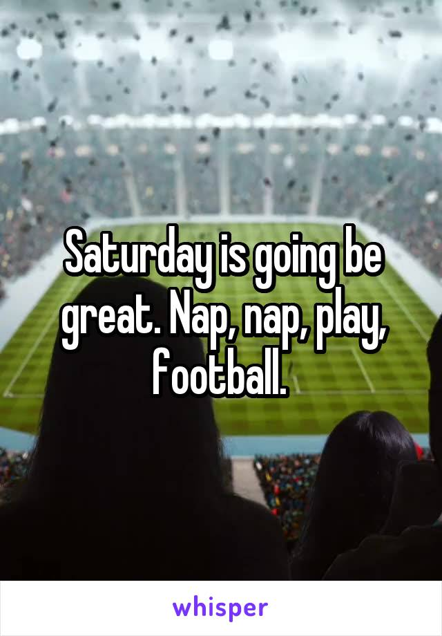 Saturday is going be great. Nap, nap, play, football.