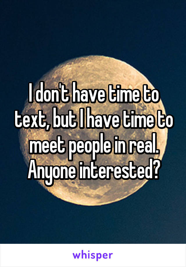 I don't have time to text, but I have time to meet people in real. Anyone interested?
