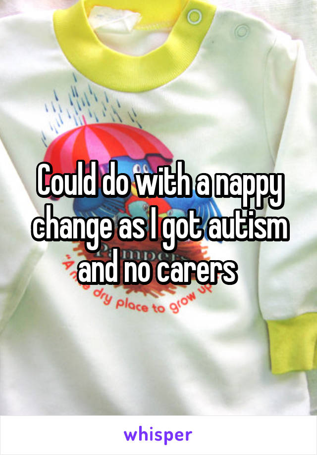 Could do with a nappy change as I got autism and no carers