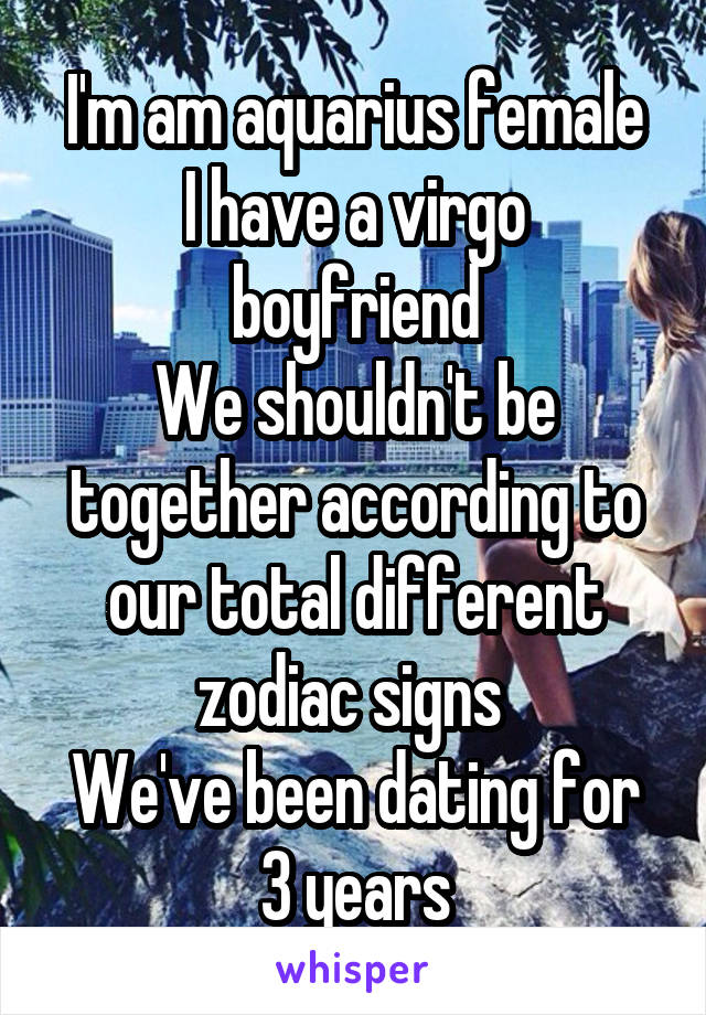 I'm am aquarius female I have a virgo boyfriend We shouldn't be together according to our total different zodiac signs  We've been dating for 3 years