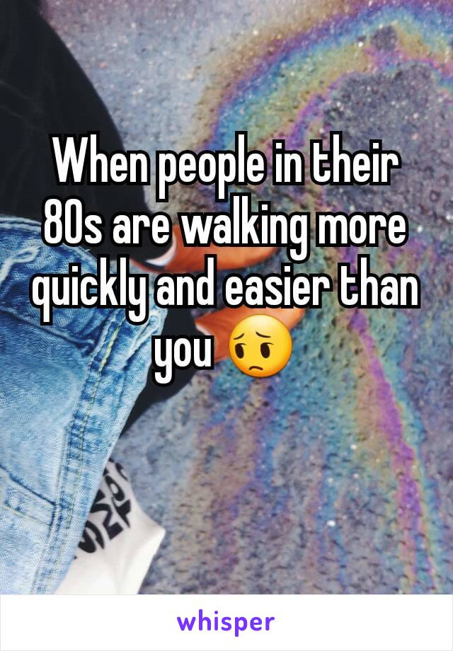 When people in their 80s are walking more quickly and easier than you 😔