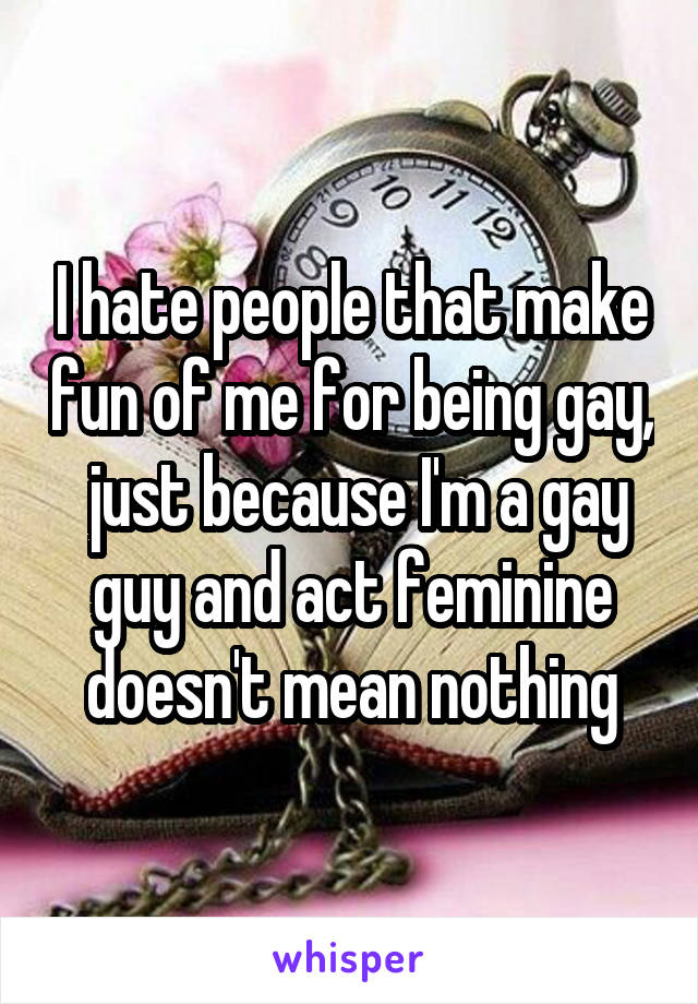 I hate people that make fun of me for being gay,  just because I'm a gay guy and act feminine doesn't mean nothing