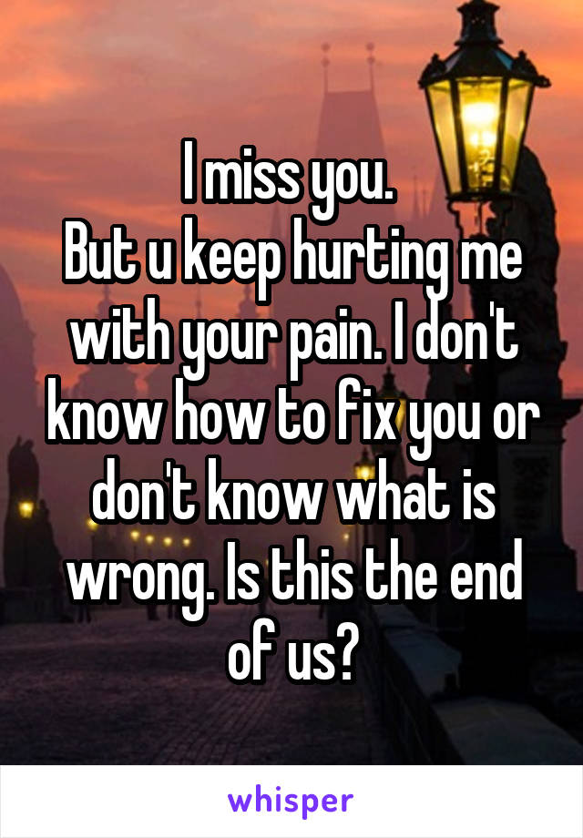 I miss you.  But u keep hurting me with your pain. I don't know how to fix you or don't know what is wrong. Is this the end of us?