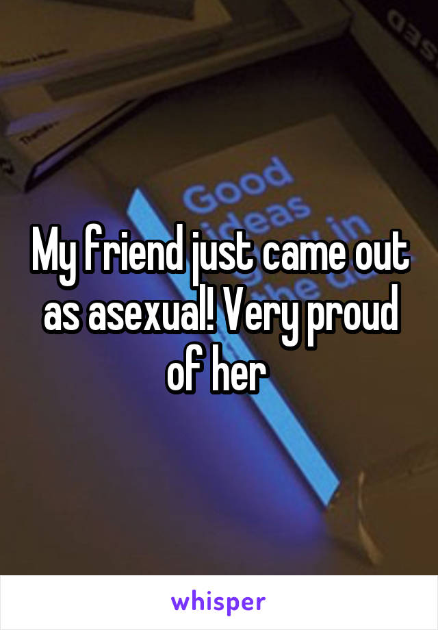 My friend just came out as asexual! Very proud of her