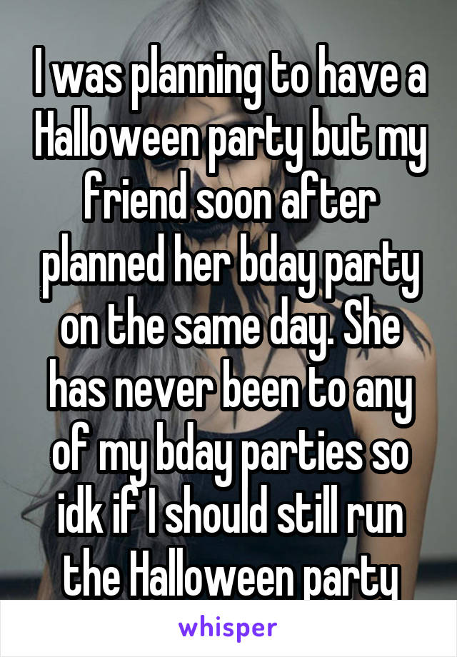 I was planning to have a Halloween party but my friend soon after planned her bday party on the same day. She has never been to any of my bday parties so idk if I should still run the Halloween party