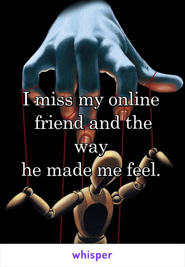 I miss my online  friend and the way  he made me feel.