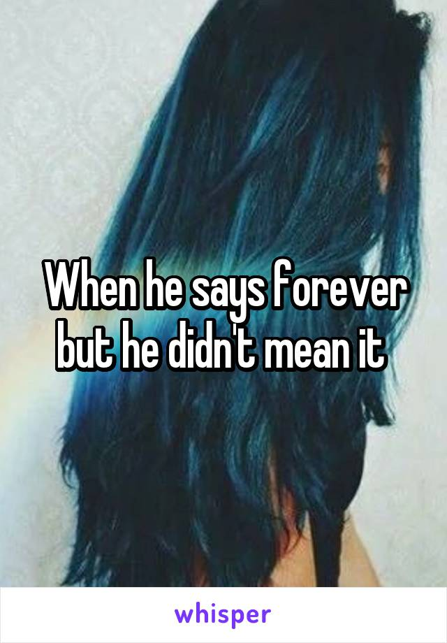 When he says forever but he didn't mean it
