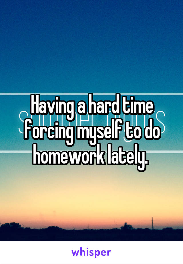 Having a hard time forcing myself to do homework lately.