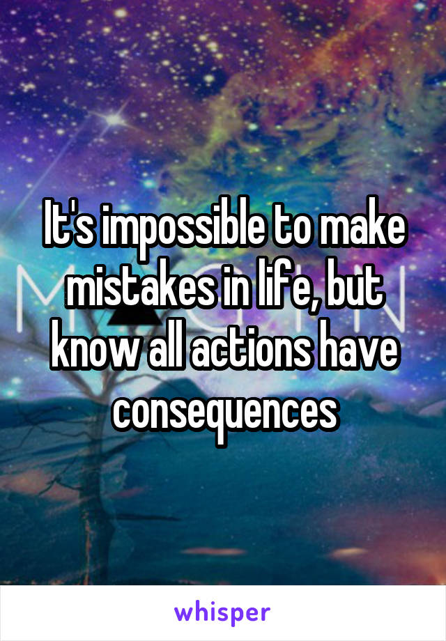 It's impossible to make mistakes in life, but know all actions have consequences