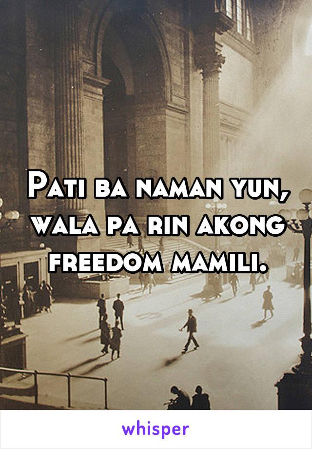 Pati ba naman yun, wala pa rin akong freedom mamili.