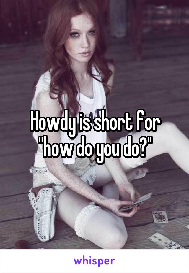 """Howdy is short for """"how do you do?"""""""