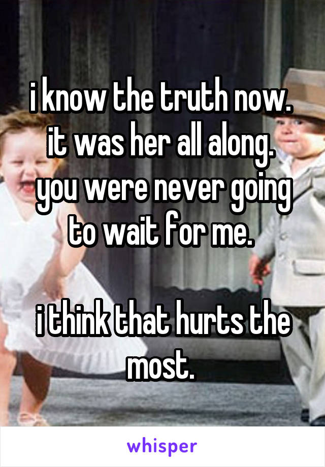 i know the truth now.  it was her all along.  you were never going to wait for me.   i think that hurts the most.