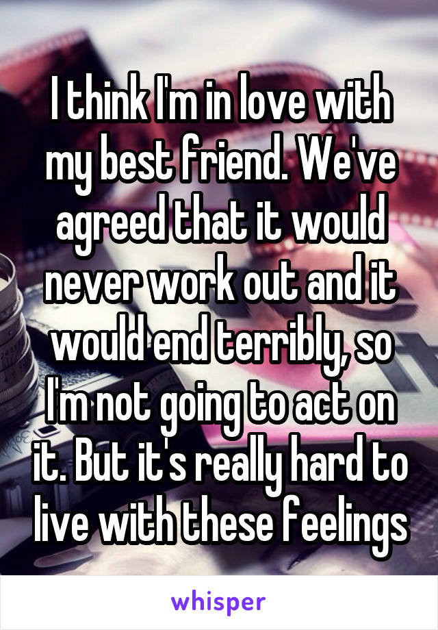 I think I'm in love with my best friend. We've agreed that it would never work out and it would end terribly, so I'm not going to act on it. But it's really hard to live with these feelings