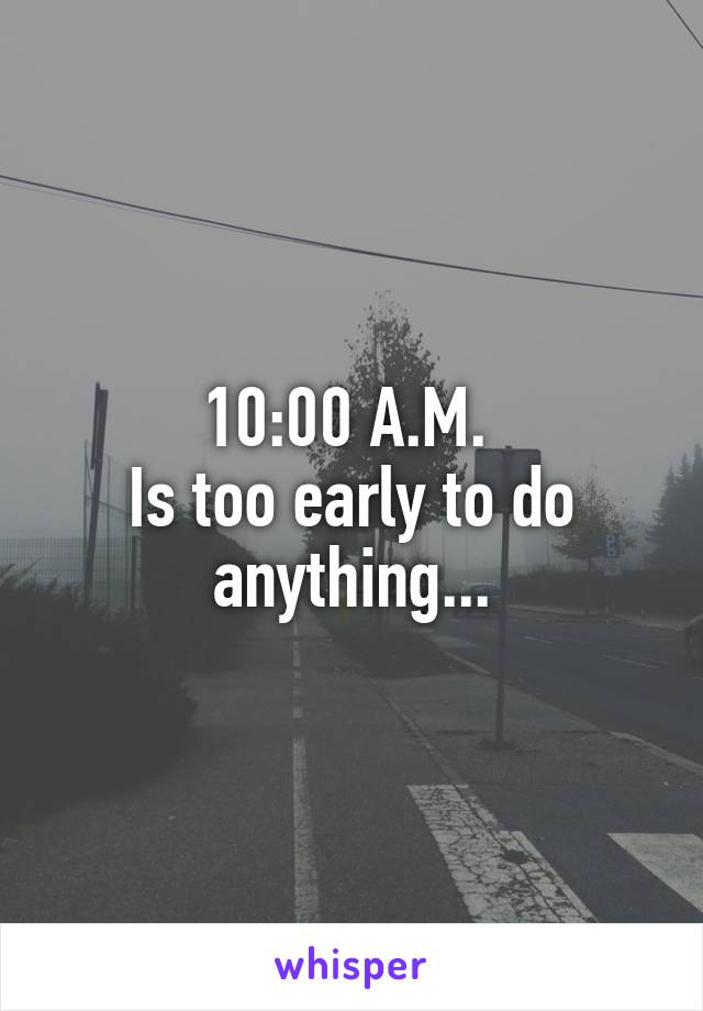 10:00 A.M.  Is too early to do anything...
