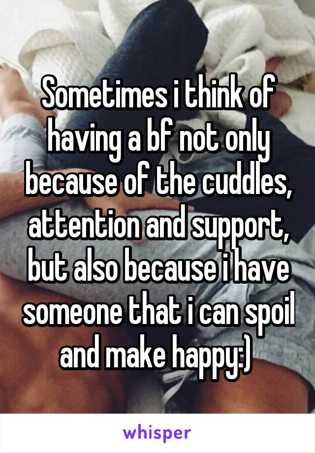 Sometimes i think of having a bf not only because of the cuddles, attention and support, but also because i have someone that i can spoil and make happy:)