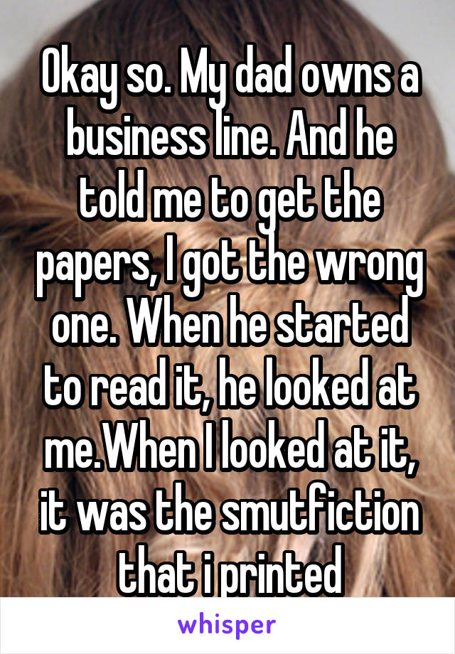 Okay so. My dad owns a business line. And he told me to get the papers, I got the wrong one. When he started to read it, he looked at me.When I looked at it, it was the smutfiction that i printed