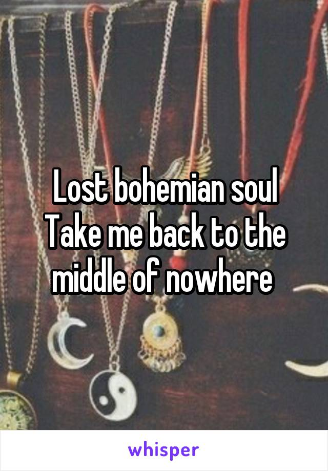 Lost bohemian soul Take me back to the middle of nowhere