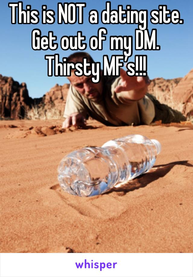 This is NOT a dating site. Get out of my DM. Thirsty MF's!!!