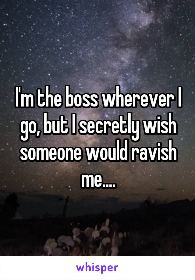 I'm the boss wherever I go, but I secretly wish someone would ravish me....