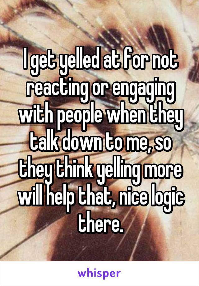 I get yelled at for not reacting or engaging with people when they talk down to me, so they think yelling more will help that, nice logic there.