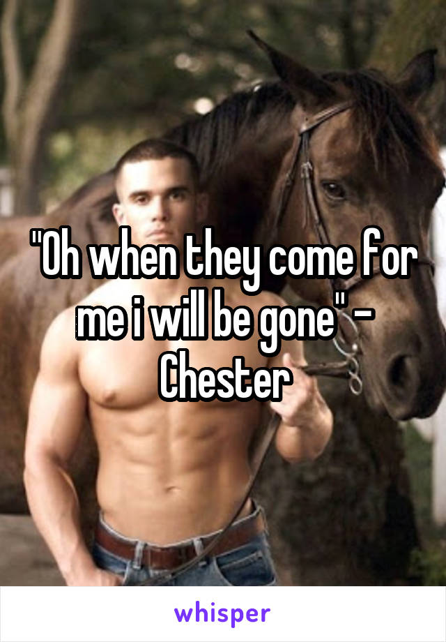 """Oh when they come for me i will be gone"" - Chester"