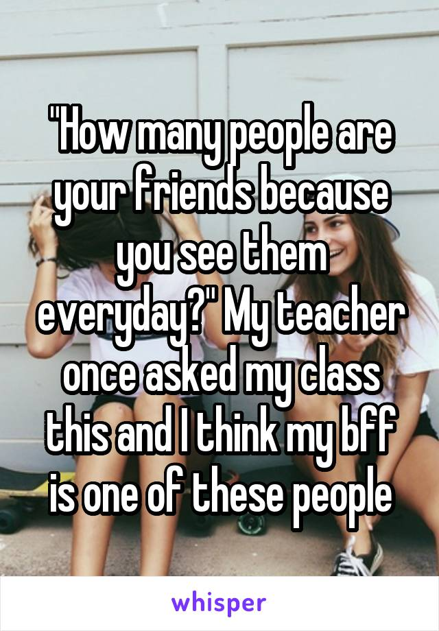 """How many people are your friends because you see them everyday?"" My teacher once asked my class this and I think my bff is one of these people"