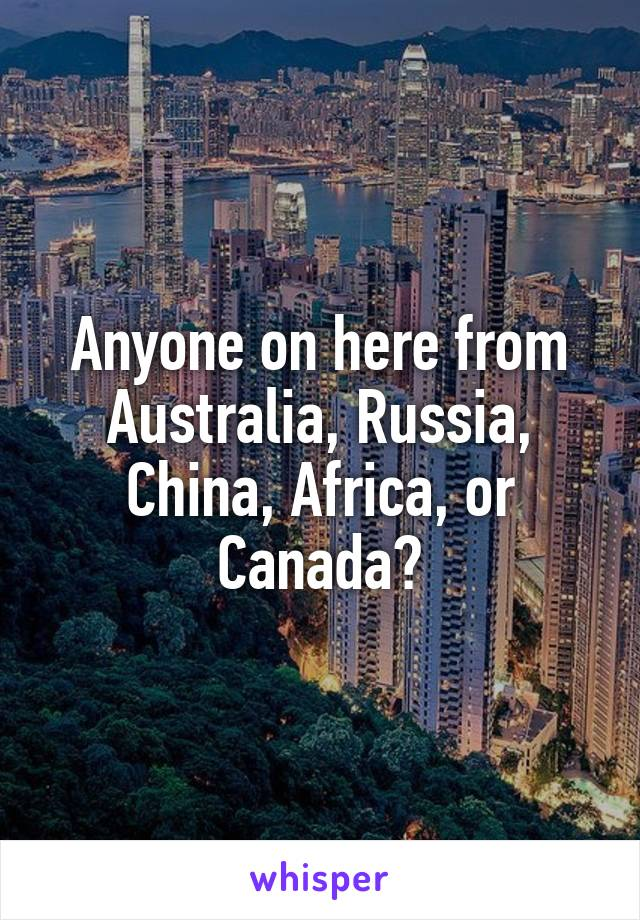 Anyone on here from Australia, Russia, China, Africa, or Canada?