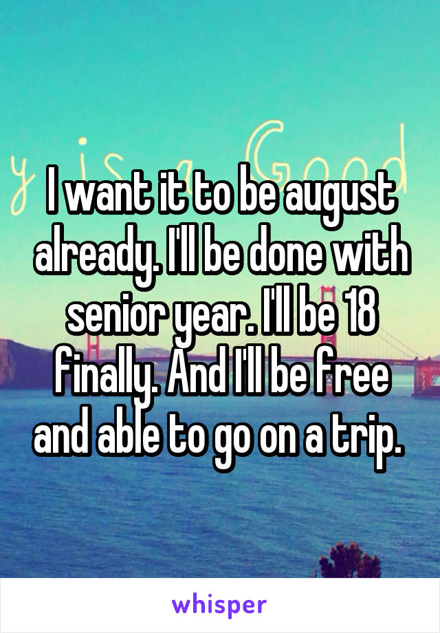 I want it to be august already. I'll be done with senior year. I'll be 18 finally. And I'll be free and able to go on a trip.