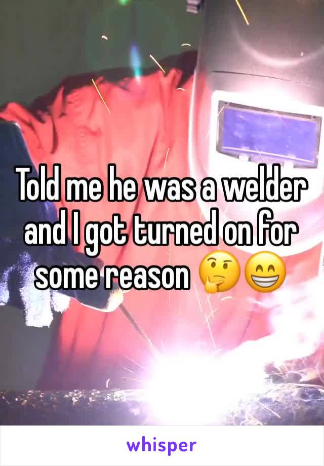 Told me he was a welder and I got turned on for some reason 🤔😁