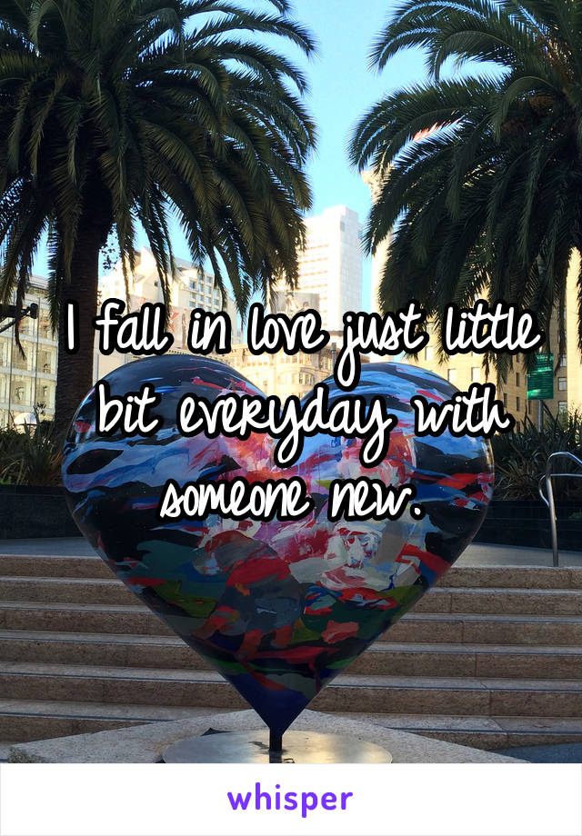 I fall in love just little bit everyday with someone new.