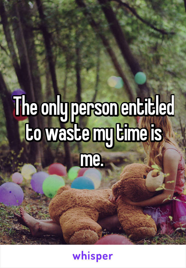 The only person entitled to waste my time is me.