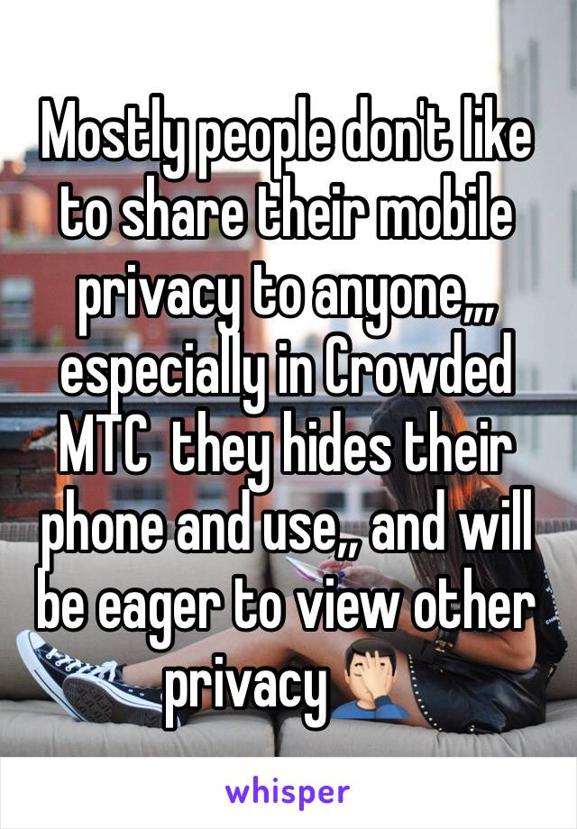 Mostly people don't like to share their mobile privacy to anyone,,, especially in Crowded MTC  they hides their phone and use,, and will be eager to view other privacy🤦🏻♂️