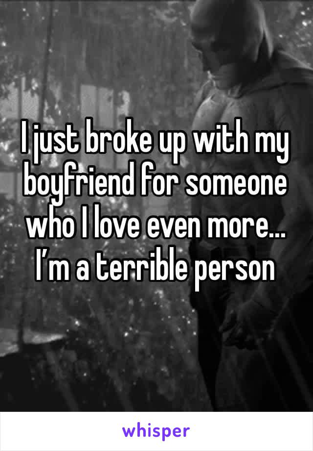 I just broke up with my boyfriend for someone who I love even more... I'm a terrible person