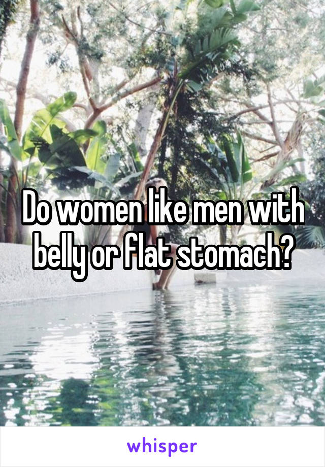 Do women like men with belly or flat stomach?